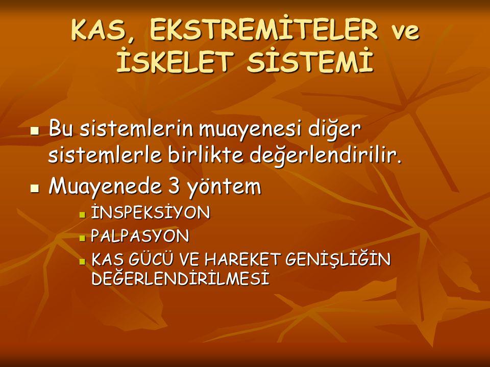 KAS, EKSTREMİTELER ve İSKELET SİSTEMİ Bu sistemlerin muayenesi diğer sistemlerle birlikte değerlendirilir. Bu sistemlerin muayenesi diğer sistemlerle