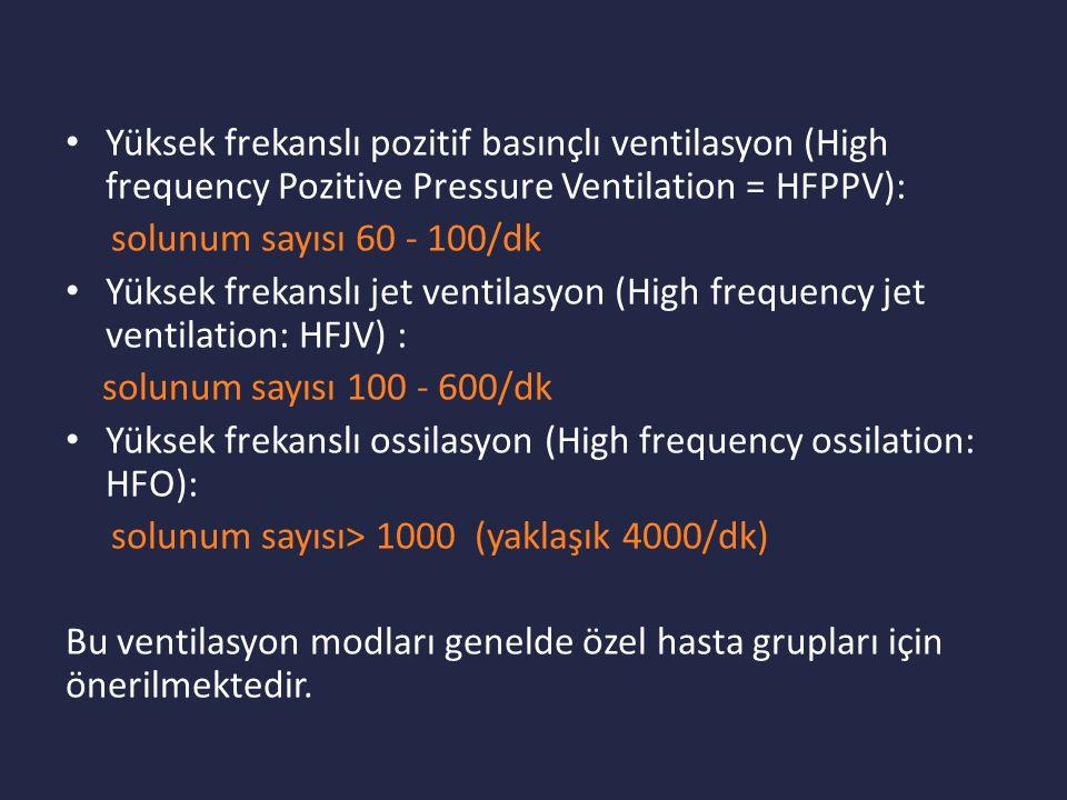 Yüksek frekanslı pozitif basınçlı ventilasyon (High frequency Pozitive Pressure Ventilation = HFPPV): solunum sayısı 60 - 100/dk Yüksek frekanslı jet ventilasyon (High frequency jet ventilation: HFJV) : solunum sayısı 100 - 600/dk Yüksek frekanslı ossilasyon (High frequency ossilation: HFO): solunum sayısı> 1000 (yaklaşık 4000/dk) Bu ventilasyon modları genelde özel hasta grupları için önerilmektedir.