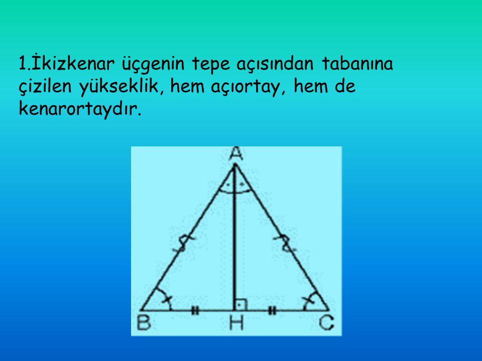 1.İkizkenar üçgenin tepe açısından tabanına çizilen yükseklik, hem açıortay, hem de kenarortaydır.