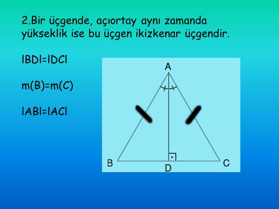 2.Bir üçgende, açıortay aynı zamanda yükseklik ise bu üçgen ikizkenar üçgendir. lBDl=lDCl m(B)=m(C) lABl=lACl