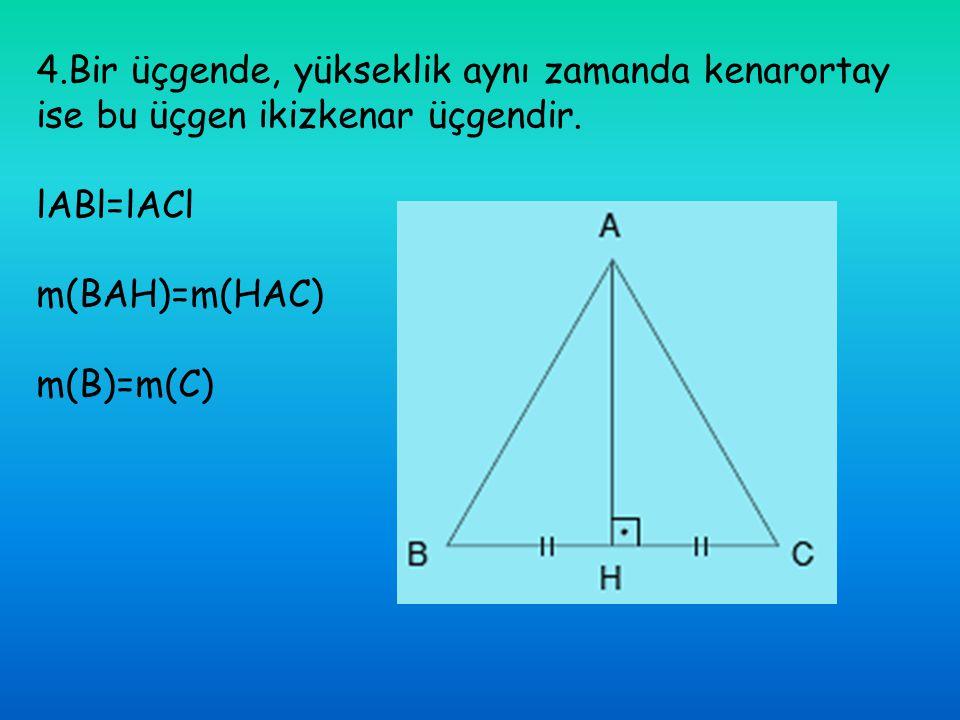 4.Bir üçgende, yükseklik aynı zamanda kenarortay ise bu üçgen ikizkenar üçgendir. lABl=lACl m(BAH)=m(HAC) m(B)=m(C)