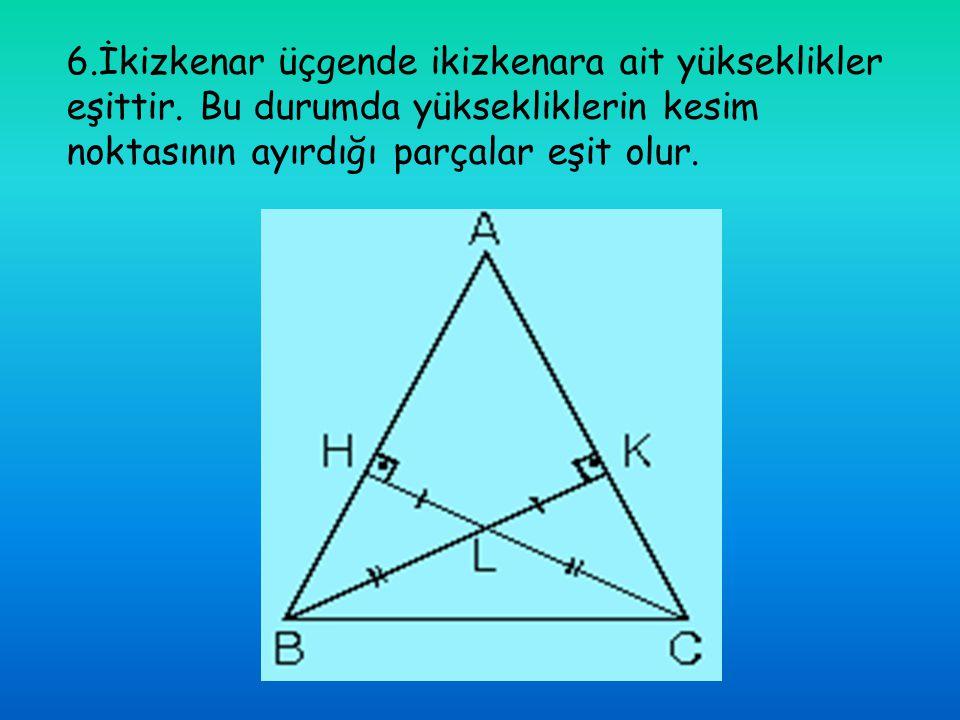 6.İkizkenar üçgende ikizkenara ait yükseklikler eşittir. Bu durumda yüksekliklerin kesim noktasının ayırdığı parçalar eşit olur.