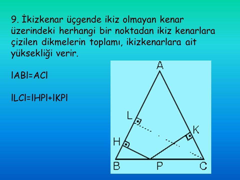 9. İkizkenar üçgende ikiz olmayan kenar üzerindeki herhangi bir noktadan ikiz kenarlara çizilen dikmelerin toplamı, ikizkenarlara ait yüksekliği verir