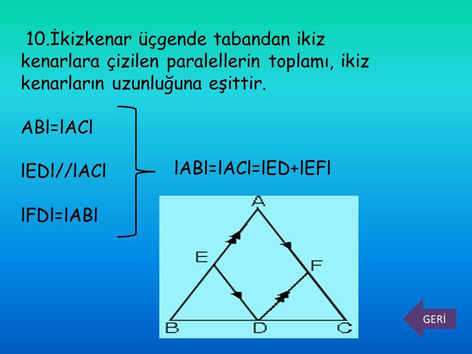 10.İkizkenar üçgende tabandan ikiz kenarlara çizilen paralellerin toplamı, ikiz kenarların uzunluğuna eşittir. ABl=lACl lEDl//lACl lFDl=lABl lABl=lACl