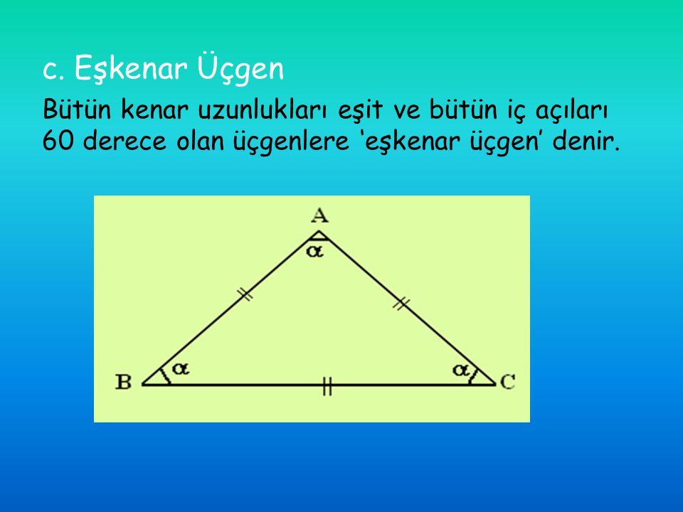 c. Eşkenar Üçgen Bütün kenar uzunlukları eşit ve bütün iç açıları 60 derece olan üçgenlere 'eşkenar üçgen' denir.