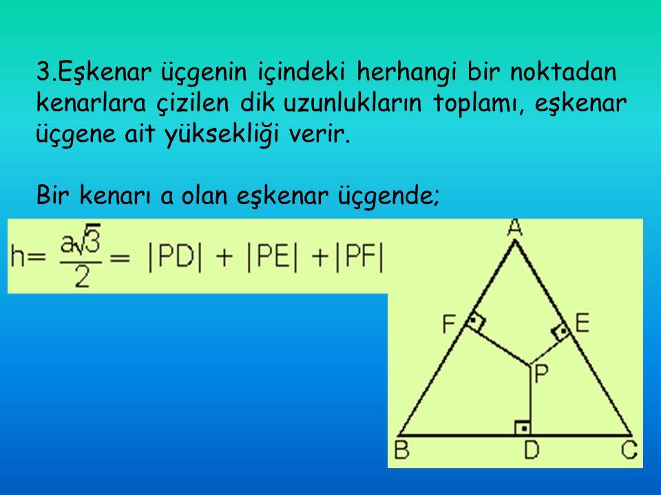 3.Eşkenar üçgenin içindeki herhangi bir noktadan kenarlara çizilen dik uzunlukların toplamı, eşkenar üçgene ait yüksekliği verir. Bir kenarı a olan eş