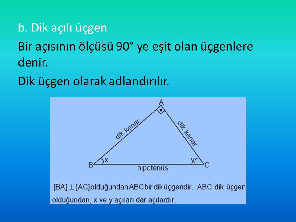 b. Dik açılı üçgen Bir açısının ölçüsü 90° ye eşit olan üçgenlere denir. Dik üçgen olarak adlandırılır.