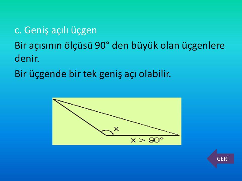 c. Geniş açılı üçgen Bir açısının ölçüsü 90° den büyük olan üçgenlere denir. Bir üçgende bir tek geniş açı olabilir.