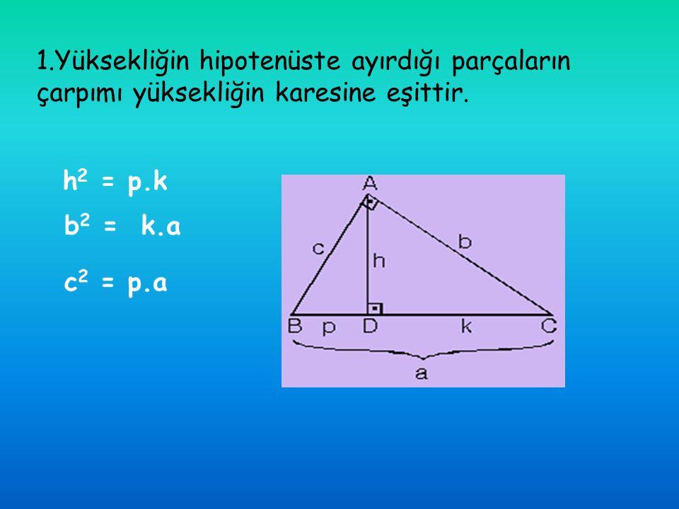1.Yüksekliğin hipotenüste ayırdığı parçaların çarpımı yüksekliğin karesine eşittir. h 2 = p.k