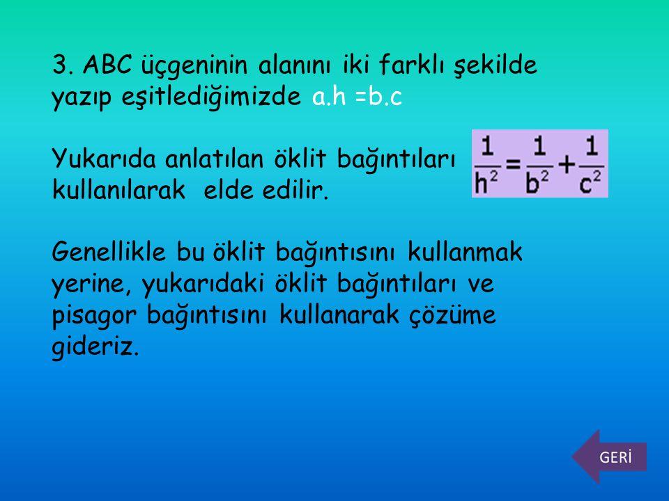 3. ABC üçgeninin alanını iki farklı şekilde yazıp eşitlediğimizde a.h =b.c Yukarıda anlatılan öklit bağıntıları kullanılarak elde edilir. Genellikle b