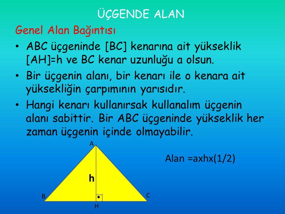 ÜÇGENDE ALAN Genel Alan Bağıntısı ABC üçgeninde [BC] kenarına ait yükseklik [AH]=h ve BC kenar uzunluğu a olsun. Bir üçgenin alanı, bir kenarı ile o k