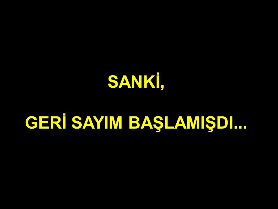 SANKİ, GERİ SAYIM BAŞLAMIŞDI...