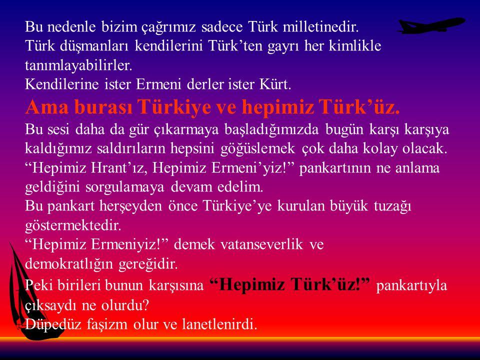 Hepimiz Ermeni'yiz sözcüğünün vatanseverlik adına kutsandığı, Hepimiz Türk'üz! sözününse faşizm denilerek hedef tahtasına konduğu bir Türkiye...