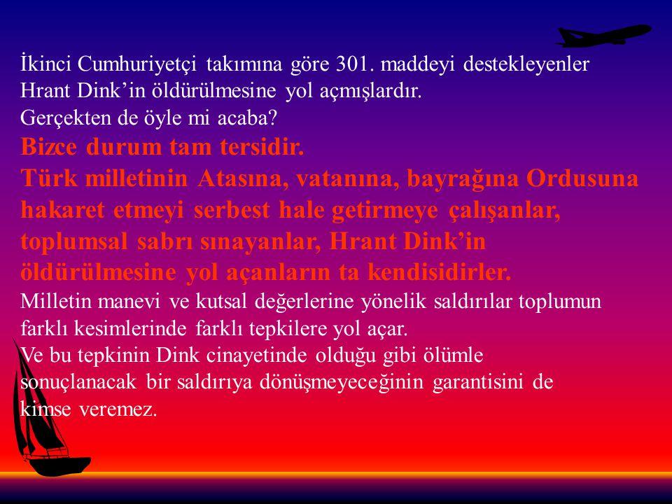 İkinci Cumhuriyetçi takımına göre 301. maddeyi destekleyenler Hrant Dink'in öldürülmesine yol açmışlardır. Gerçekten de öyle mi acaba? Bizce durum tam