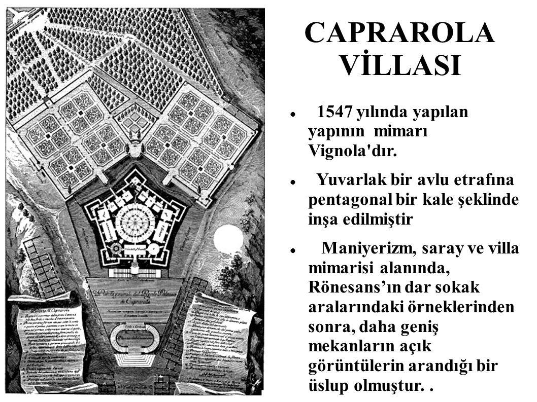 CAPRAROLA VİLLASI 1547 yılında yapılan yapının mimarı Vignola'dır. Yuvarlak bir avlu etrafına pentagonal bir kale şeklinde inşa edilmiştir Maniyerizm,