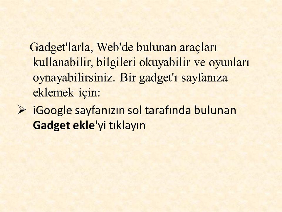 Gadget'larla, Web'de bulunan araçları kullanabilir, bilgileri okuyabilir ve oyunları oynayabilirsiniz. Bir gadget'ı sayfanıza eklemek için:  iGoogle