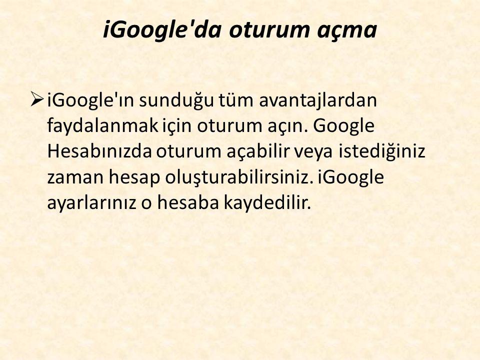 iGoogle da oturum açma  iGoogle ın sunduğu tüm avantajlardan faydalanmak için oturum açın.