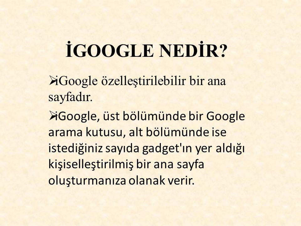 İGOOGLE NEDİR?  iGoogle özelleştirilebilir bir ana sayfadır.  iGoogle, üst bölümünde bir Google arama kutusu, alt bölümünde ise istediğiniz sayıda g