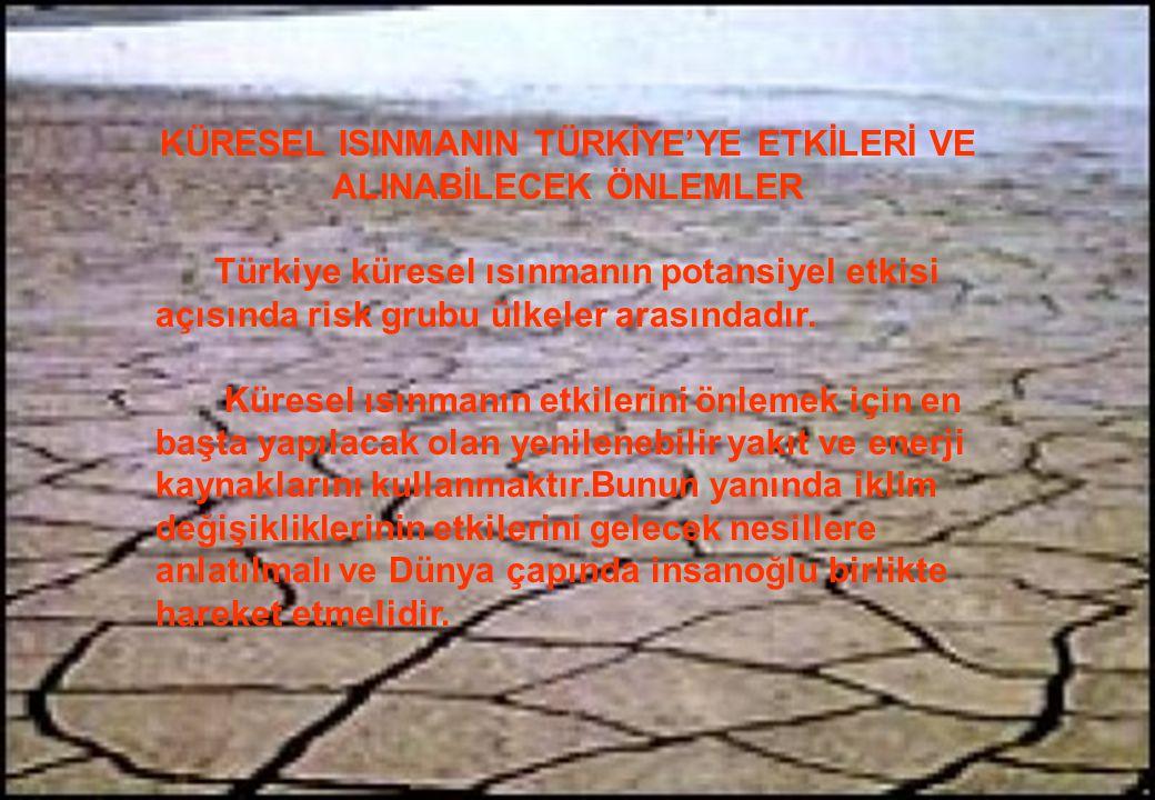 KÜRESEL ISINMANIN TÜRKİYE'YE ETKİLERİ VE ALINABİLECEK ÖNLEMLER Türkiye küresel ısınmanın potansiyel etkisi açısında risk grubu ülkeler arasındadır. Kü