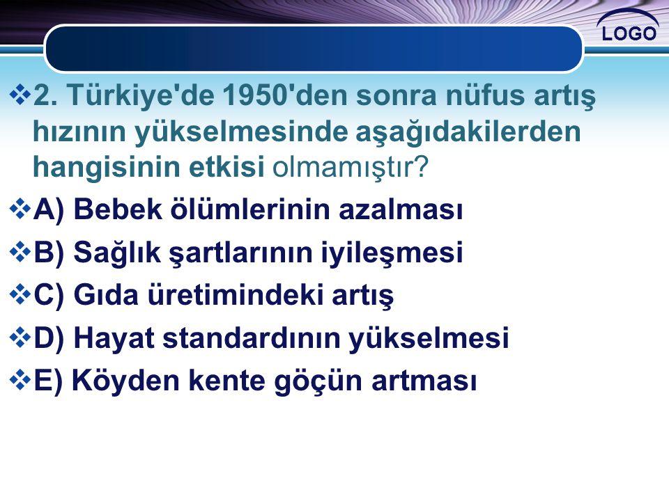 LOGO  2. Türkiye'de 1950'den sonra nüfus artış hızının yükselmesinde aşağıdakilerden hangisinin etkisi olmamıştır?  A) Bebek ölümlerinin azalması 