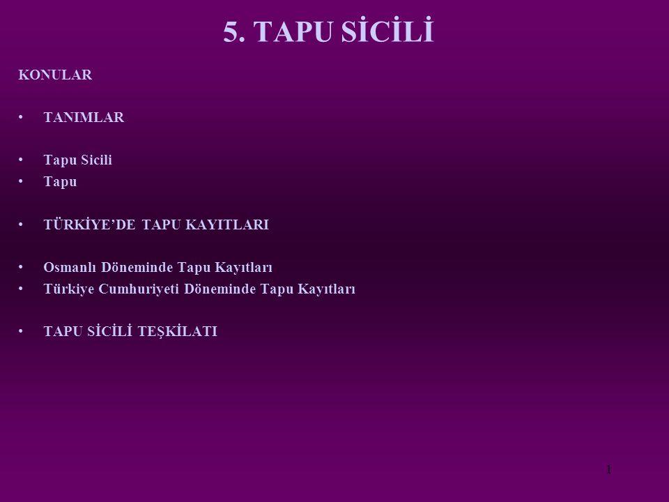 1 5. TAPU SİCİLİ KONULAR TANIMLAR Tapu Sicili Tapu TÜRKİYE'DE TAPU KAYITLARI Osmanlı Döneminde Tapu Kayıtları Türkiye Cumhuriyeti Döneminde Tapu Kayıt