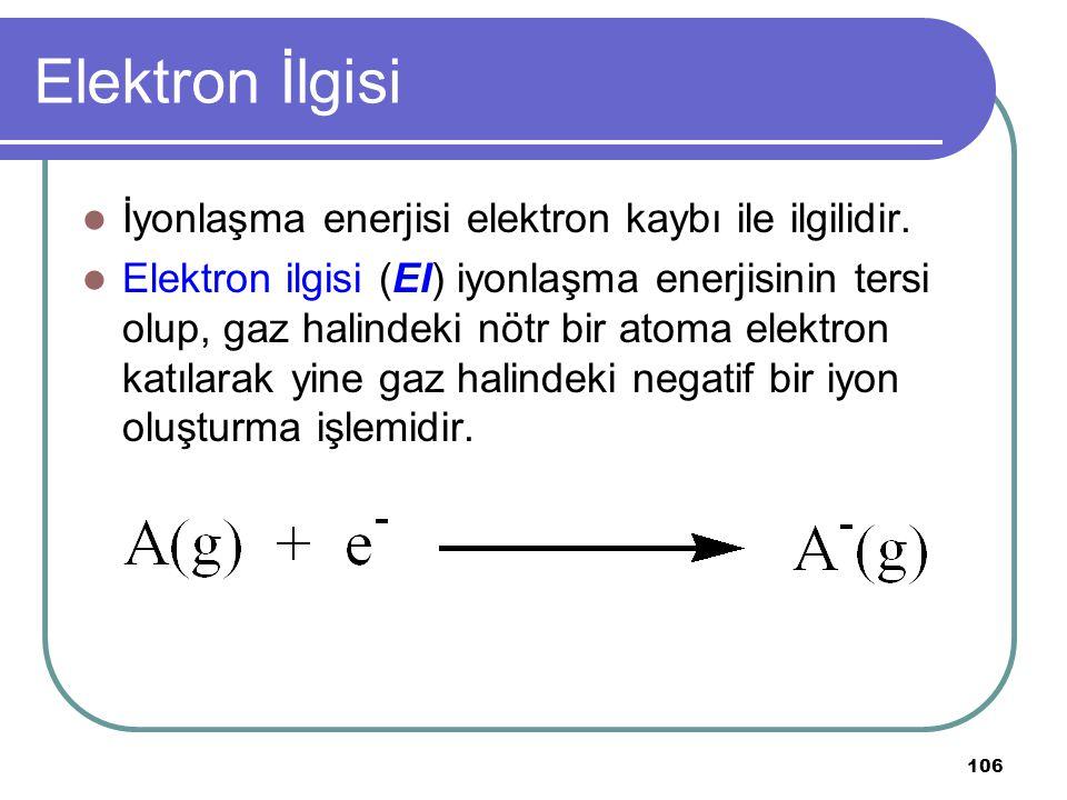 106 Elektron İlgisi İyonlaşma enerjisi elektron kaybı ile ilgilidir. Elektron ilgisi (EI) iyonlaşma enerjisinin tersi olup, gaz halindeki nötr bir ato