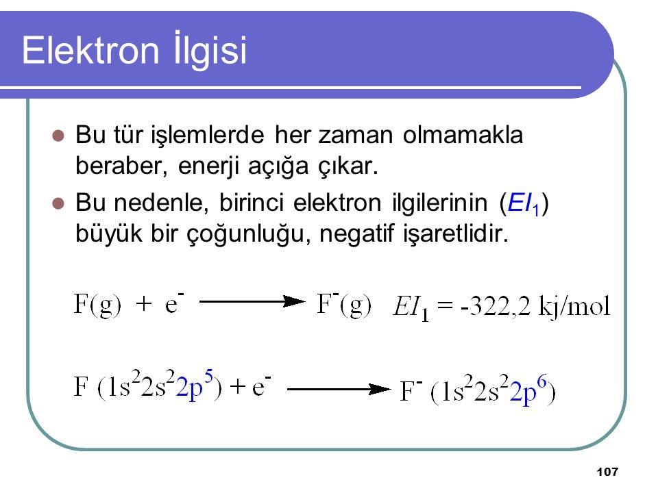 107 Elektron İlgisi Bu tür işlemlerde her zaman olmamakla beraber, enerji açığa çıkar. Bu nedenle, birinci elektron ilgilerinin (EI 1 ) büyük bir çoğu