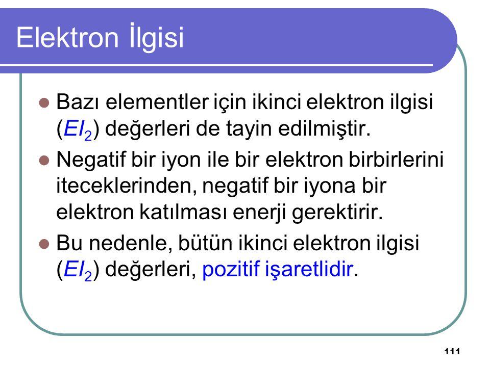 111 Elektron İlgisi Bazı elementler için ikinci elektron ilgisi (EI 2 ) değerleri de tayin edilmiştir. Negatif bir iyon ile bir elektron birbirlerini