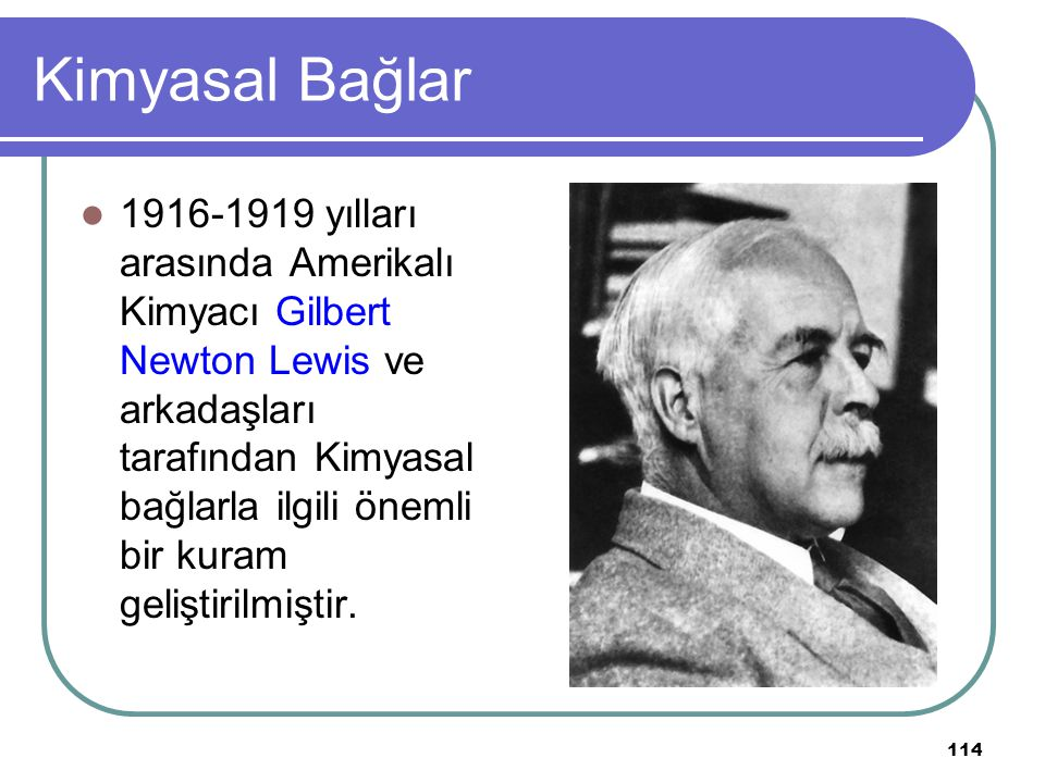 114 Kimyasal Bağlar 1916-1919 yılları arasında Amerikalı Kimyacı Gilbert Newton Lewis ve arkadaşları tarafından Kimyasal bağlarla ilgili önemli bir ku