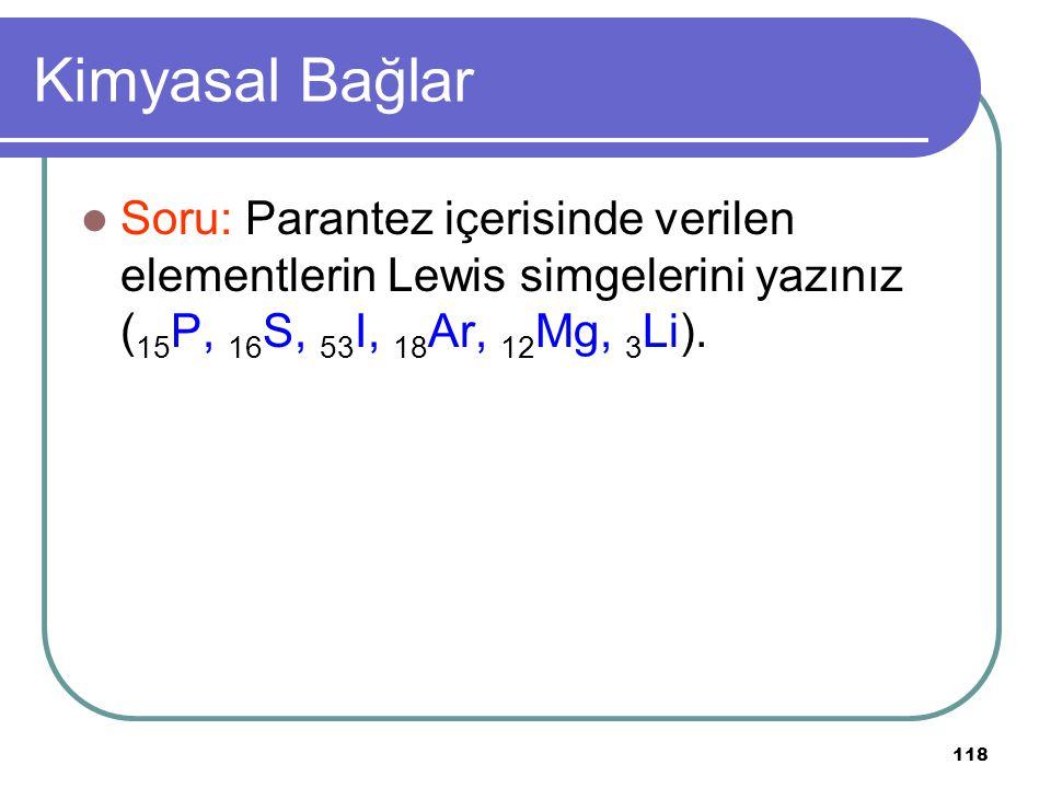 118 Kimyasal Bağlar Soru: Parantez içerisinde verilen elementlerin Lewis simgelerini yazınız ( 15 P, 16 S, 53 I, 18 Ar, 12 Mg, 3 Li).