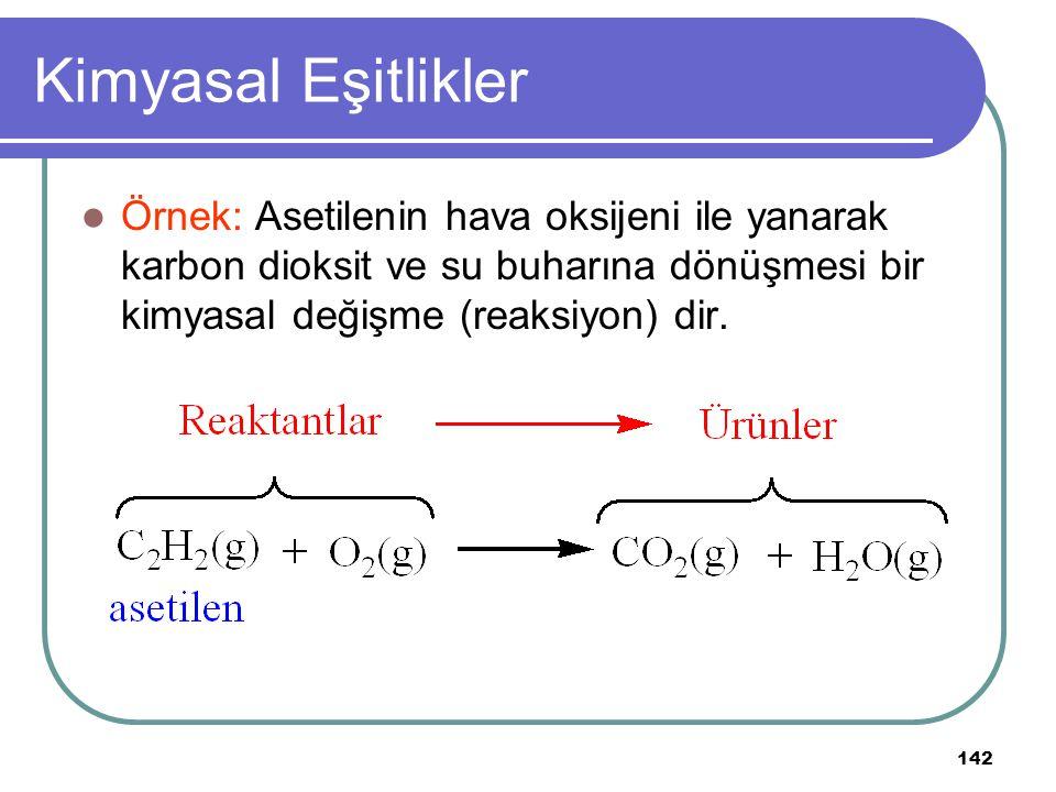 142 Kimyasal Eşitlikler Örnek: Asetilenin hava oksijeni ile yanarak karbon dioksit ve su buharına dönüşmesi bir kimyasal değişme (reaksiyon) dir.