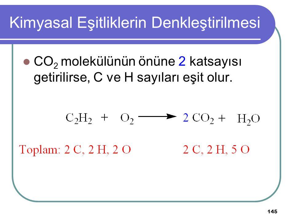145 Kimyasal Eşitliklerin Denkleştirilmesi CO 2 molekülünün önüne 2 katsayısı getirilirse, C ve H sayıları eşit olur.