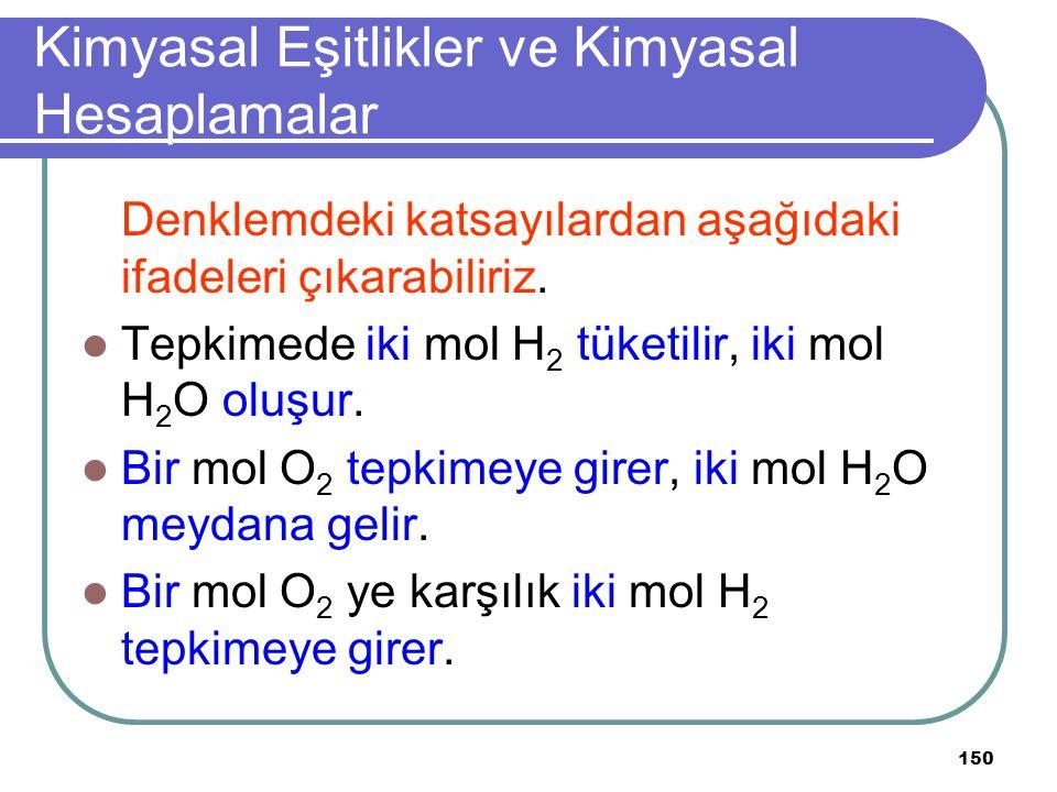 150 Kimyasal Eşitlikler ve Kimyasal Hesaplamalar Denklemdeki katsayılardan aşağıdaki ifadeleri çıkarabiliriz. Tepkimede iki mol H 2 tüketilir, iki mol