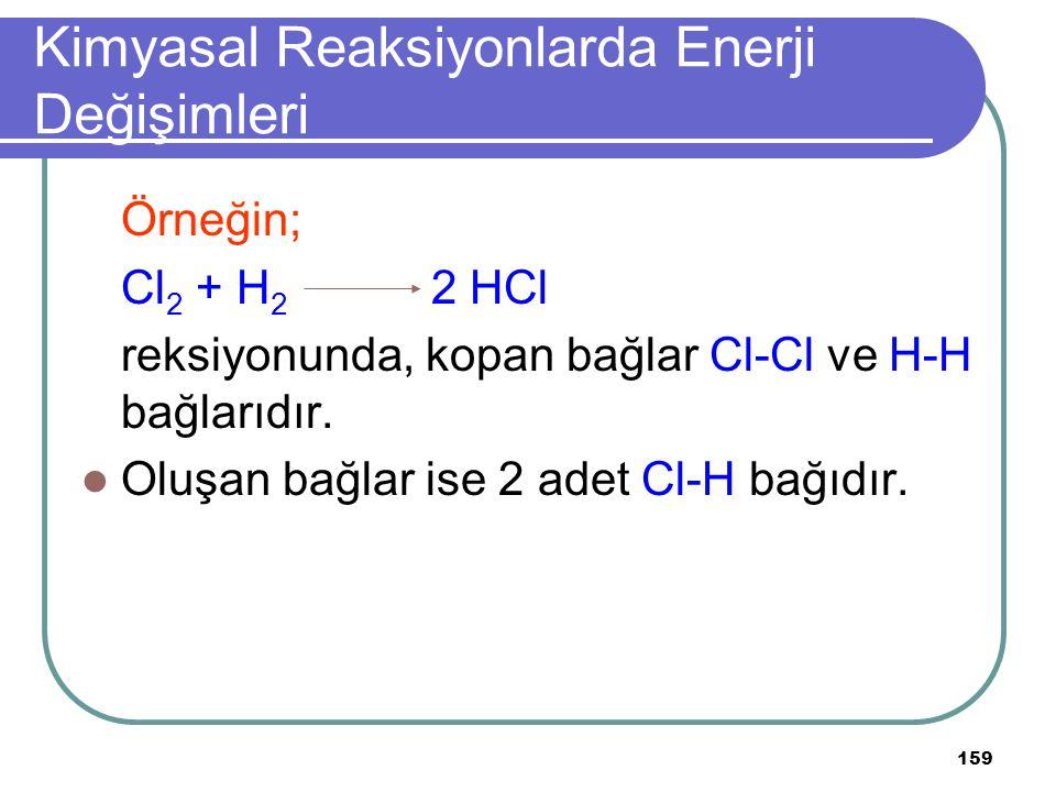 159 Kimyasal Reaksiyonlarda Enerji Değişimleri Örneğin; Cl 2 + H 2 2 HCl reksiyonunda, kopan bağlar Cl-Cl ve H-H bağlarıdır. Oluşan bağlar ise 2 adet