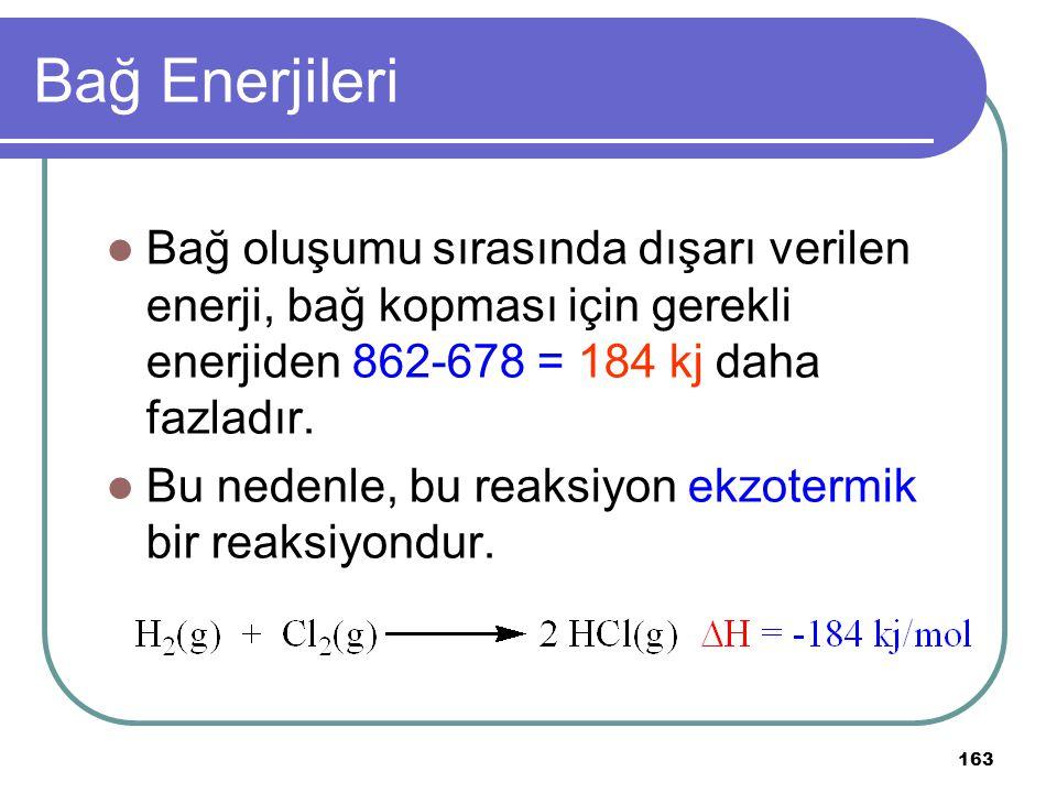 163 Bağ Enerjileri Bağ oluşumu sırasında dışarı verilen enerji, bağ kopması için gerekli enerjiden 862-678 = 184 kj daha fazladır. Bu nedenle, bu reak