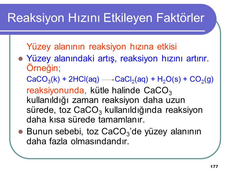 177 Reaksiyon Hızını Etkileyen Faktörler Yüzey alanının reaksiyon hızına etkisi Yüzey alanındaki artış, reaksiyon hızını artırır. Örneğin; CaCO 3 (k)