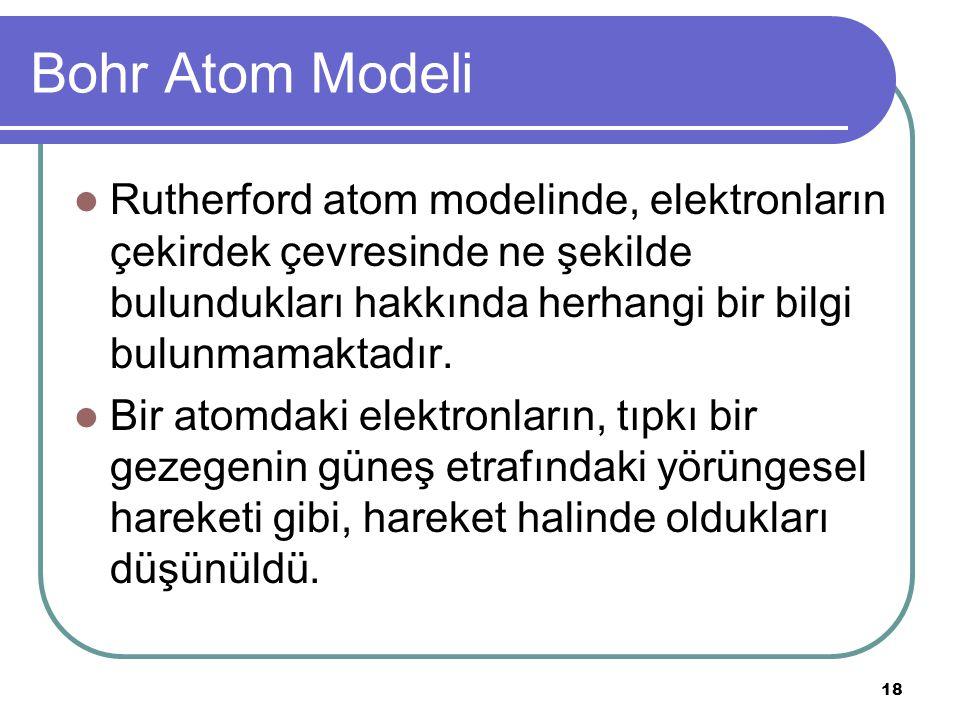 18 Bohr Atom Modeli Rutherford atom modelinde, elektronların çekirdek çevresinde ne şekilde bulundukları hakkında herhangi bir bilgi bulunmamaktadır.