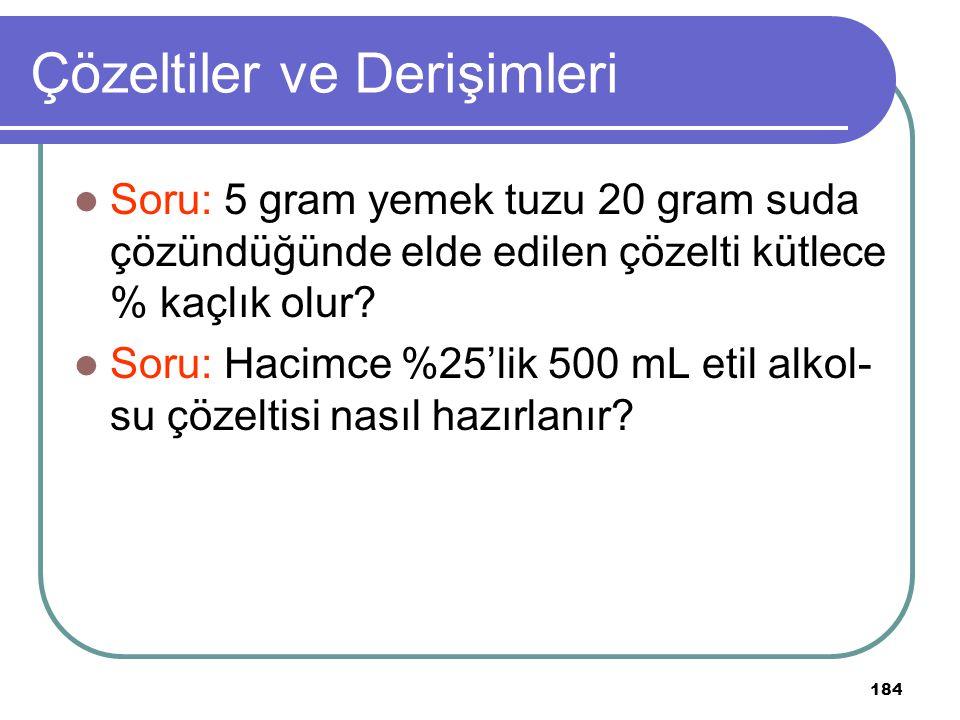 184 Çözeltiler ve Derişimleri Soru: 5 gram yemek tuzu 20 gram suda çözündüğünde elde edilen çözelti kütlece % kaçlık olur? Soru: Hacimce %25'lik 500 m