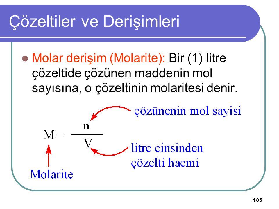 185 Çözeltiler ve Derişimleri Molar derişim (Molarite): Bir (1) litre çözeltide çözünen maddenin mol sayısına, o çözeltinin molaritesi denir.