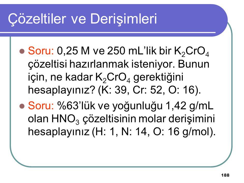 188 Çözeltiler ve Derişimleri Soru: 0,25 M ve 250 mL'lik bir K 2 CrO 4 çözeltisi hazırlanmak isteniyor. Bunun için, ne kadar K 2 CrO 4 gerektiğini hes