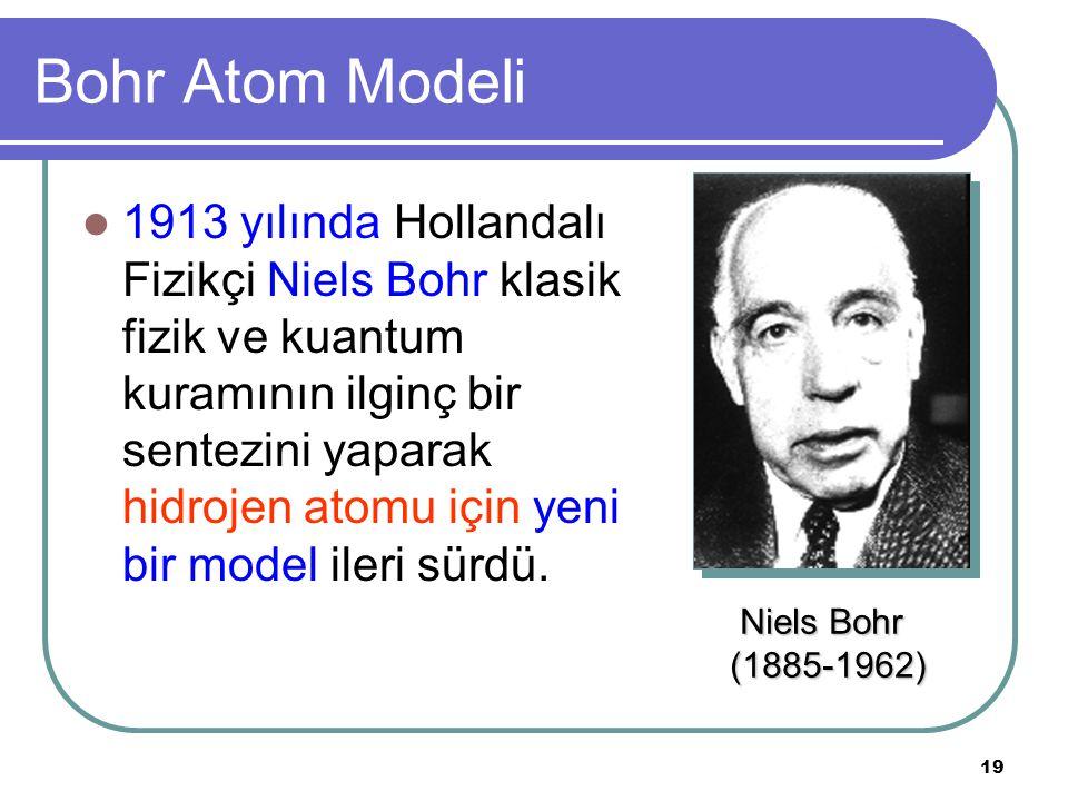 19 Bohr Atom Modeli 1913 yılında Hollandalı Fizikçi Niels Bohr klasik fizik ve kuantum kuramının ilginç bir sentezini yaparak hidrojen atomu için yeni