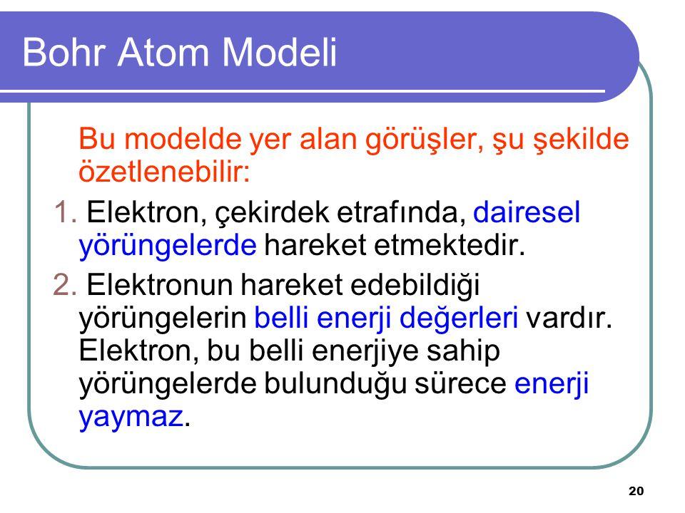 20 Bohr Atom Modeli Bu modelde yer alan görüşler, şu şekilde özetlenebilir: 1. Elektron, çekirdek etrafında, dairesel yörüngelerde hareket etmektedir.