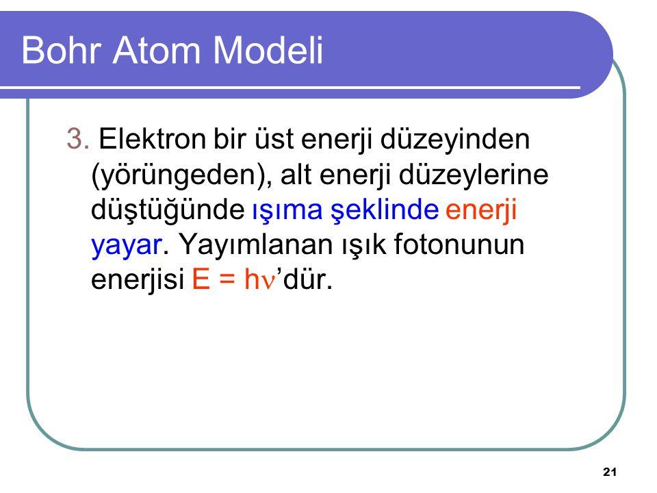 21 Bohr Atom Modeli 3. Elektron bir üst enerji düzeyinden (yörüngeden), alt enerji düzeylerine düştüğünde ışıma şeklinde enerji yayar. Yayımlanan ışık