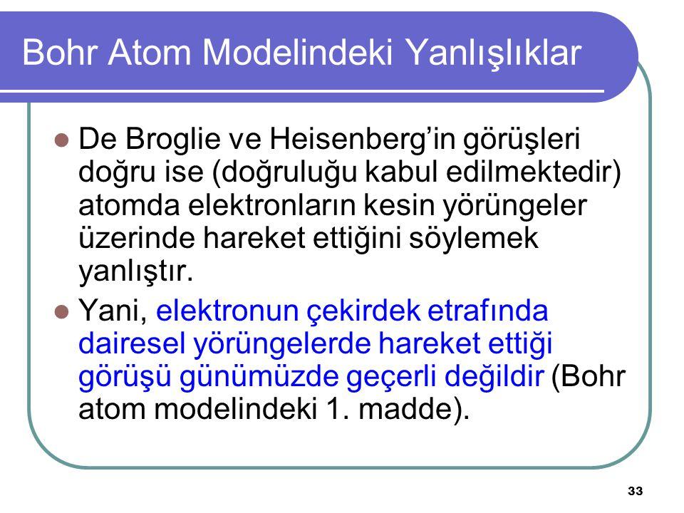 33 Bohr Atom Modelindeki Yanlışlıklar De Broglie ve Heisenberg'in görüşleri doğru ise (doğruluğu kabul edilmektedir) atomda elektronların kesin yörüng