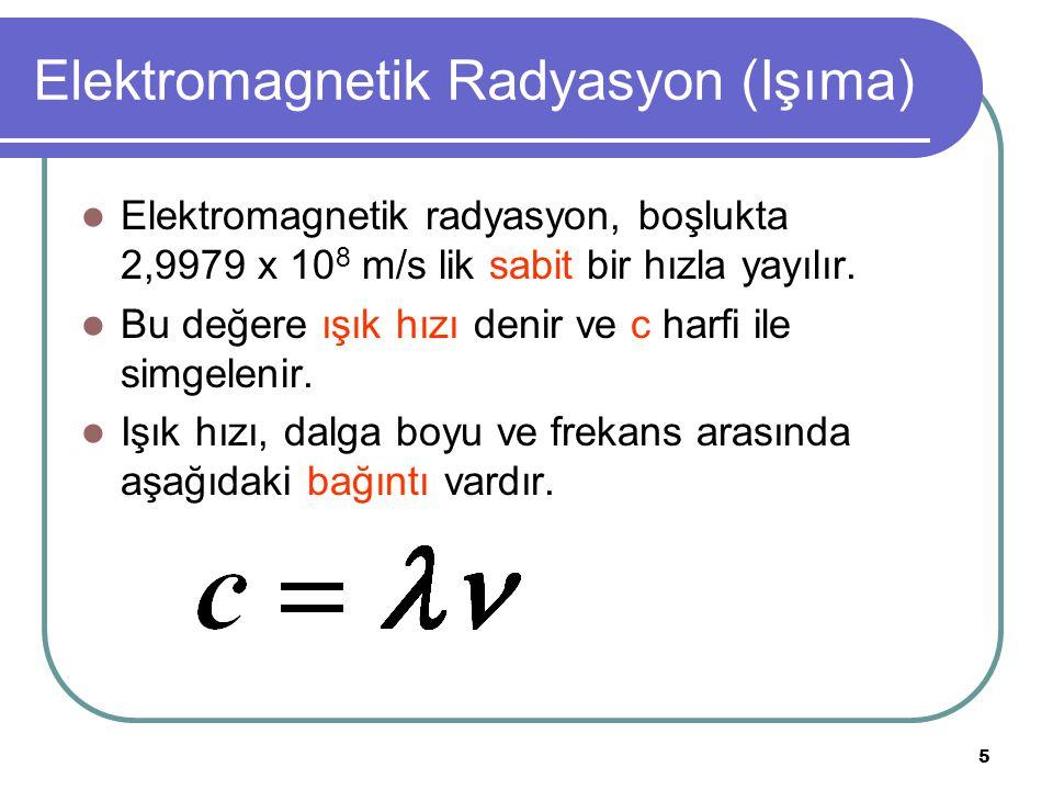 5 Elektromagnetik Radyasyon (Işıma) Elektromagnetik radyasyon, boşlukta 2,9979 x 10 8 m/s lik sabit bir hızla yayılır. Bu değere ışık hızı denir ve c