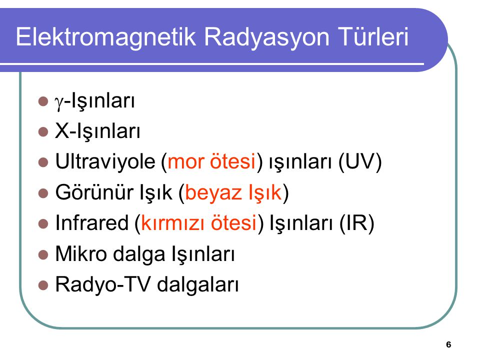 6 Elektromagnetik Radyasyon Türleri  -Işınları X-Işınları Ultraviyole (mor ötesi) ışınları (UV) Görünür Işık (beyaz Işık) Infrared (kırmızı ötesi) Iş