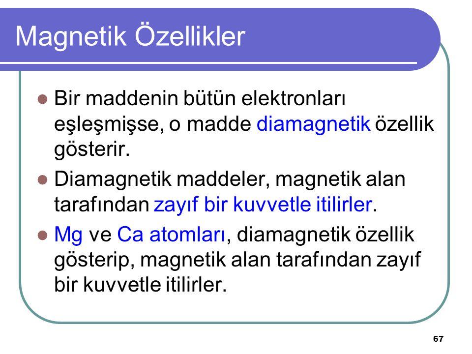 67 Magnetik Özellikler Bir maddenin bütün elektronları eşleşmişse, o madde diamagnetik özellik gösterir. Diamagnetik maddeler, magnetik alan tarafında