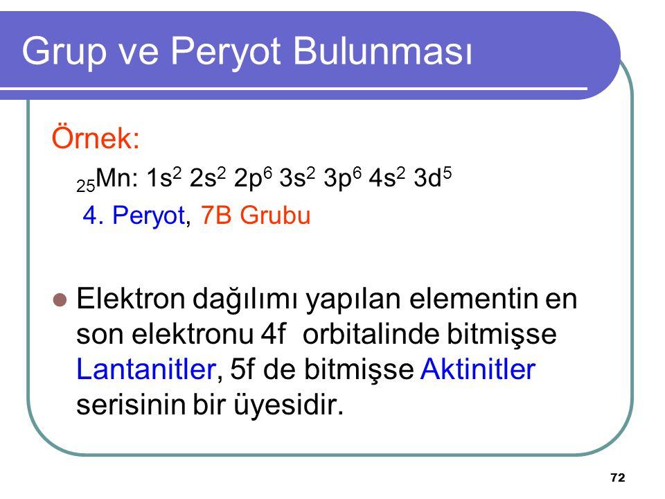 72 Grup ve Peryot Bulunması Örnek: 25 Mn: 1s 2 2s 2 2p 6 3s 2 3p 6 4s 2 3d 5 4. Peryot, 7B Grubu Elektron dağılımı yapılan elementin en son elektronu