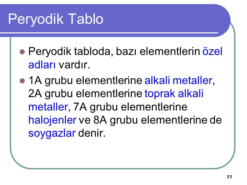 77 Peryodik Tablo Peryodik tabloda, bazı elementlerin özel adları vardır. 1A grubu elementlerine alkali metaller, 2A grubu elementlerine toprak alkali