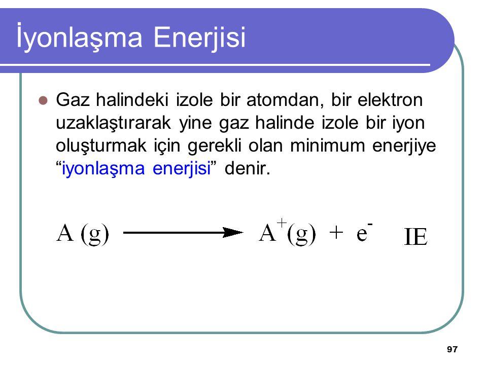 97 İyonlaşma Enerjisi Gaz halindeki izole bir atomdan, bir elektron uzaklaştırarak yine gaz halinde izole bir iyon oluşturmak için gerekli olan minimu